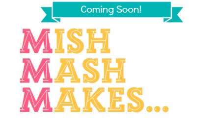 Mish Mash Makes - coming soon